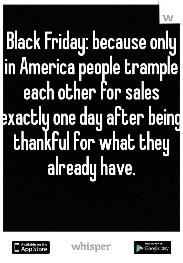Black Friday: because only in America people trample each other for sales exactly one day after being thankful for what they already have.