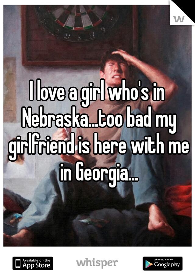 I love a girl who's in Nebraska...too bad my girlfriend is here with me in Georgia...