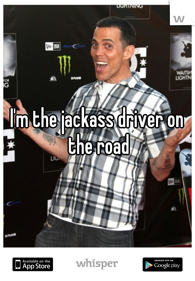 I'm the jackass driver on the road