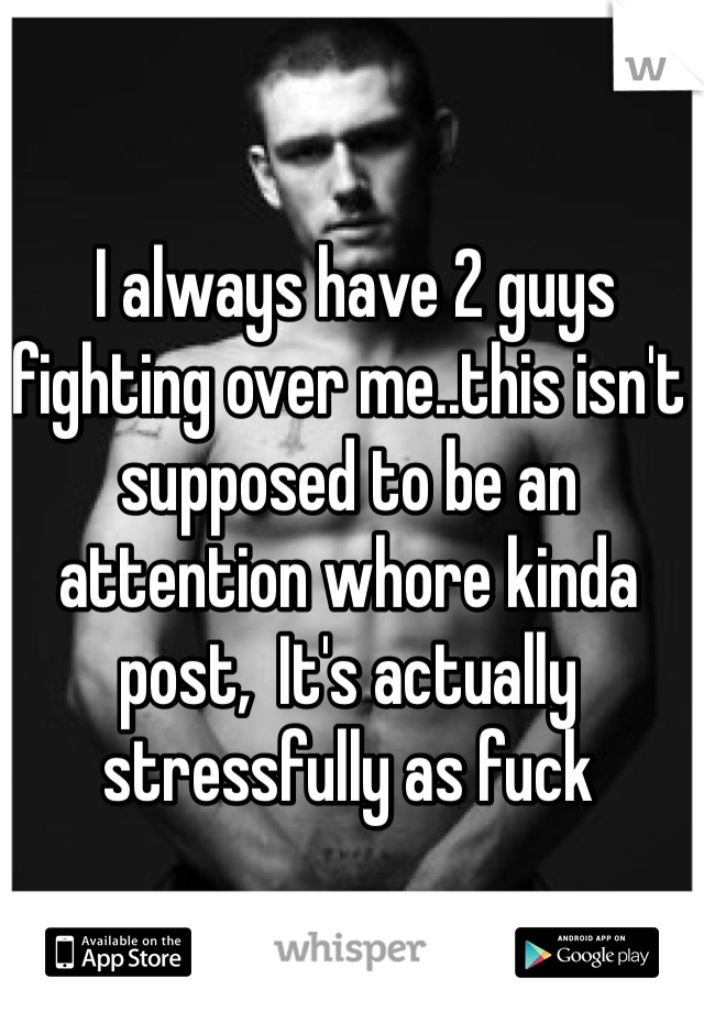 I always have 2 guys fighting over me..this isn't supposed to be an attention whore kinda post,  It's actually stressfully as fuck
