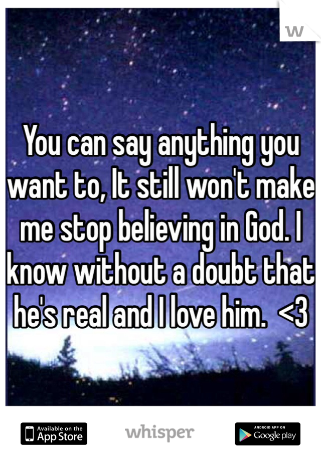 You can say anything you want to, It still won't make me stop believing in God. I know without a doubt that he's real and I love him.  <3