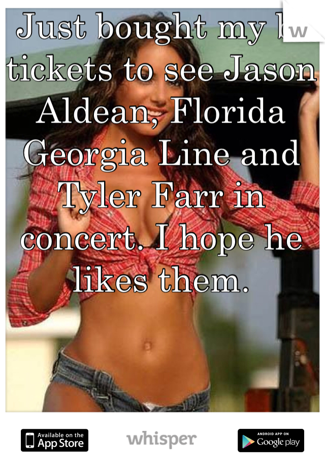Just bought my bf tickets to see Jason Aldean, Florida Georgia Line and Tyler Farr in concert. I hope he likes them.