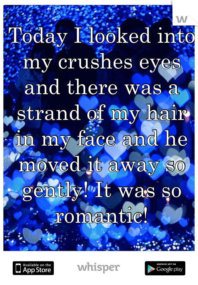 Today I looked into my crushes eyes and there was a strand of my hair in my face and he moved it away so gently! It was so romantic!
