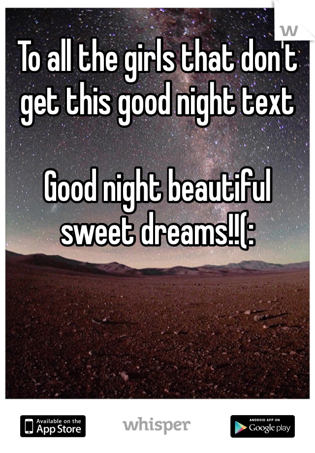 To all the girls that don't get this good night text  Good night beautiful sweet dreams!!(: