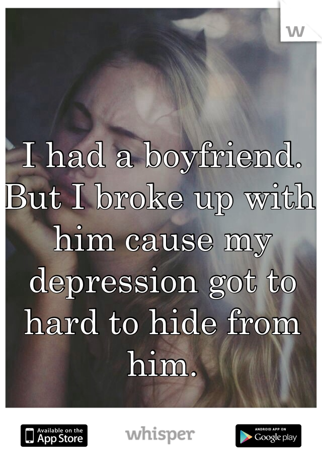 I had a boyfriend. But I broke up with him cause my depression got to hard to hide from him.