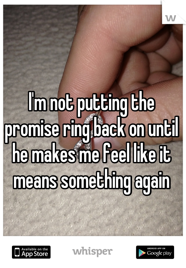 I'm not putting the promise ring back on until he makes me feel like it means something again