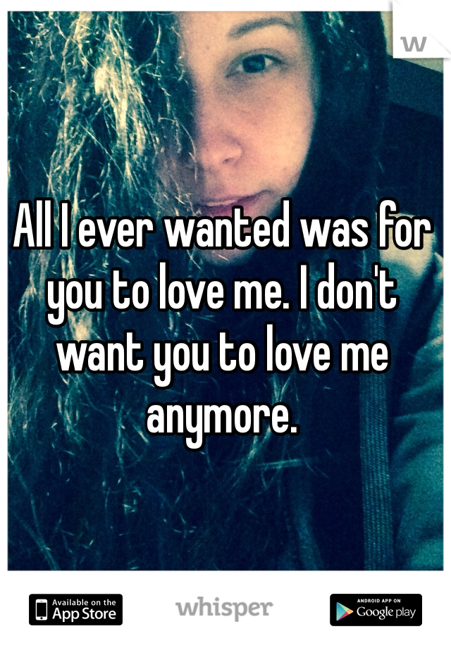 All I ever wanted was for you to love me. I don't want you to love me anymore.