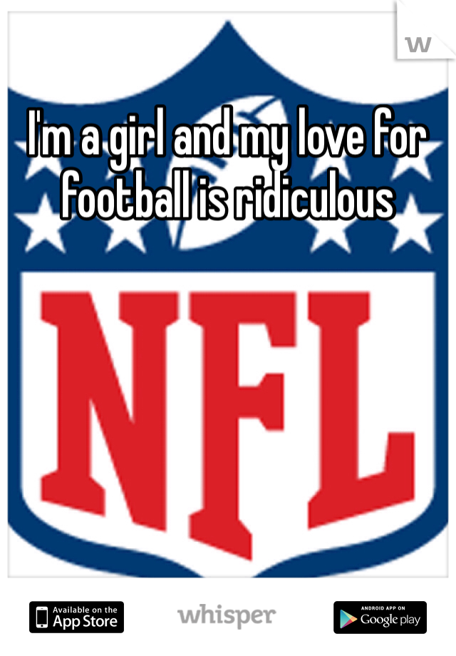 I'm a girl and my love for football is ridiculous