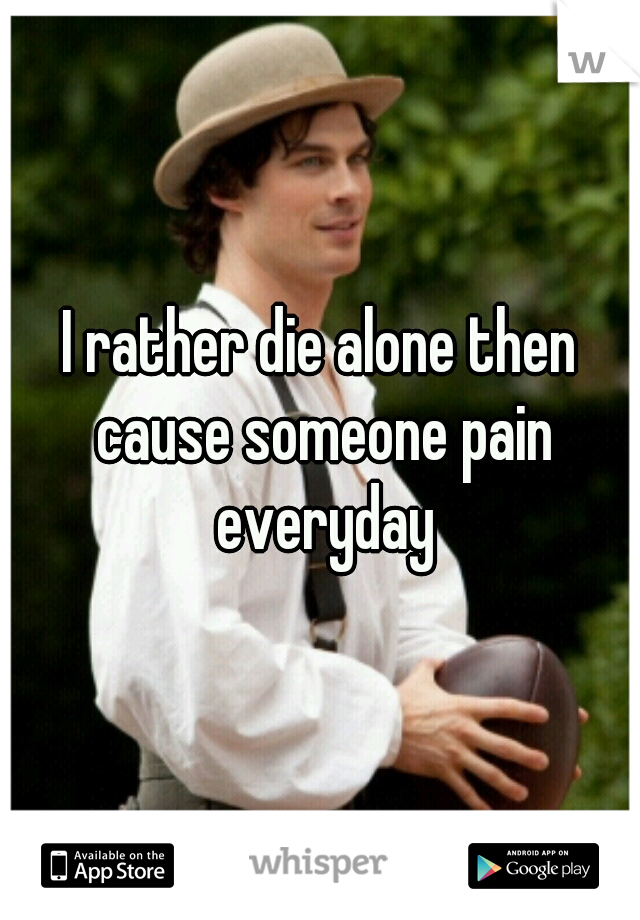I rather die alone then cause someone pain everyday