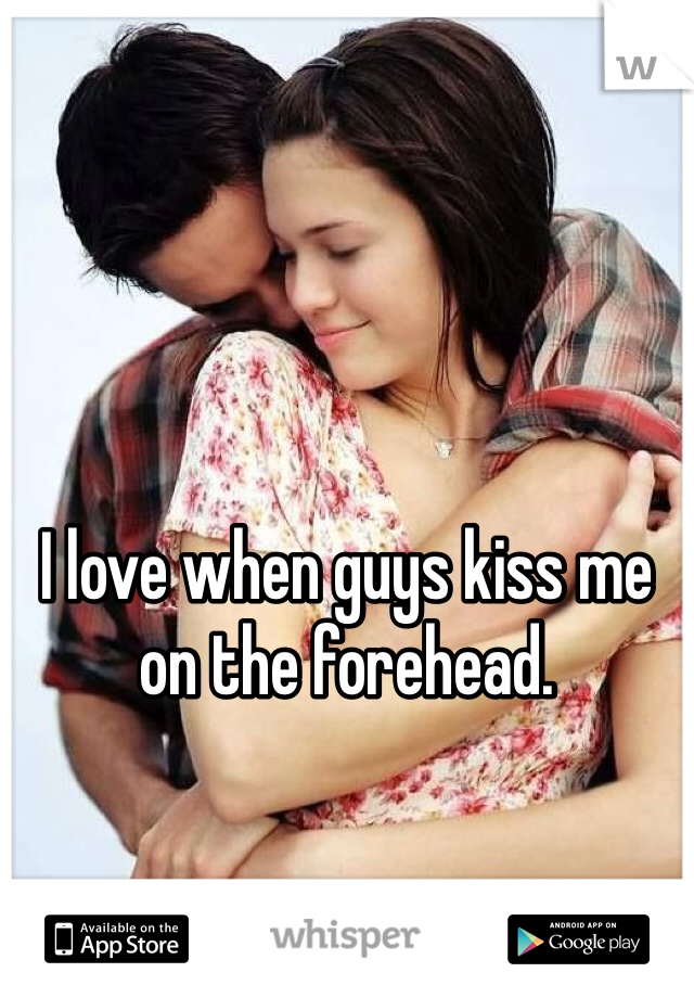 I love when guys kiss me on the forehead.