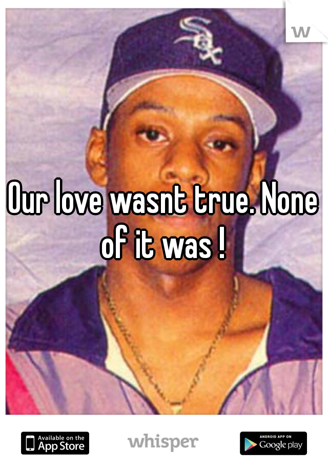Our love wasnt true. None of it was !