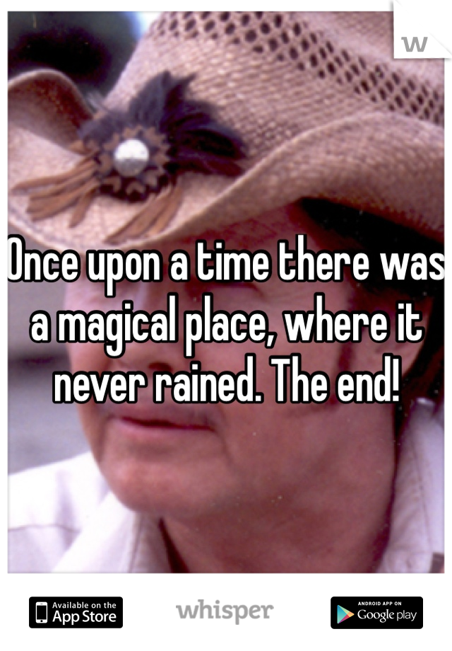 Once upon a time there was a magical place, where it never rained. The end!