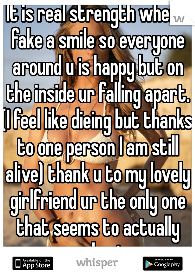 It is real strength when u fake a smile so everyone around u is happy but on the inside ur falling apart. (I feel like dieing but thanks to one person I am still alive) thank u to my lovely girlfriend ur the only one that seems to actually care about me
