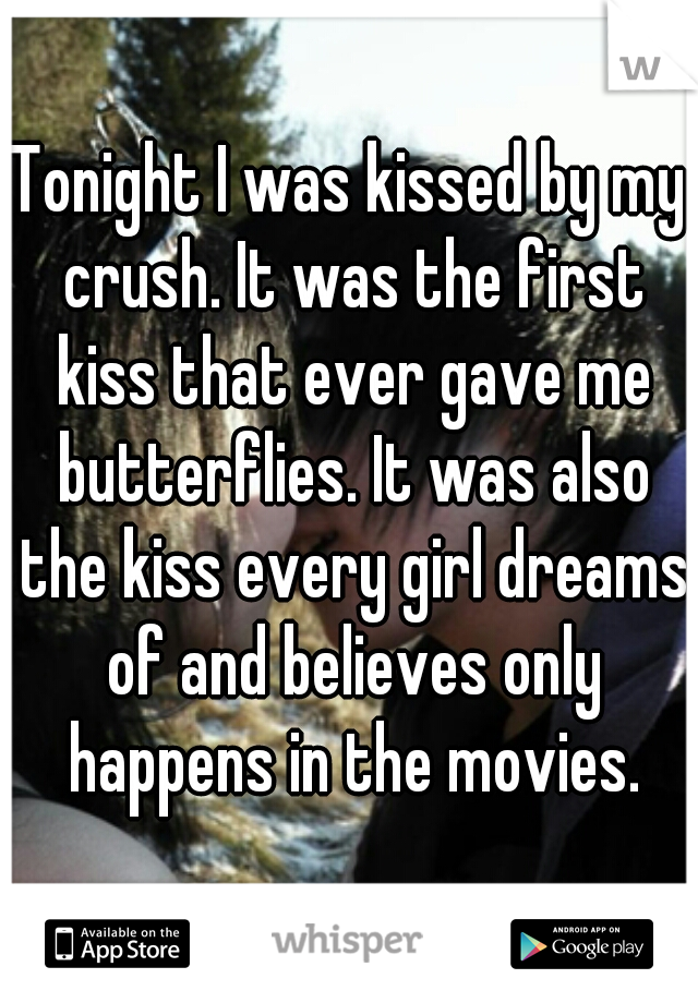 Tonight I was kissed by my crush. It was the first kiss that ever gave me butterflies. It was also the kiss every girl dreams of and believes only happens in the movies.