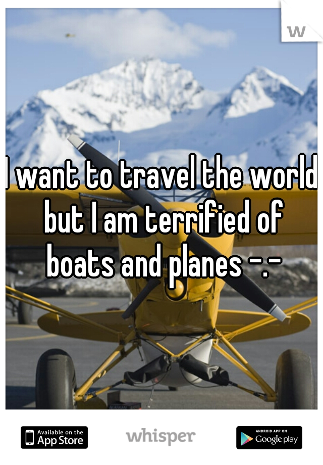 I want to travel the world but I am terrified of boats and planes -.-