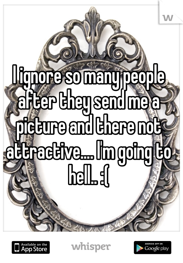 I ignore so many people after they send me a picture and there not attractive.... I'm going to hell.. :(