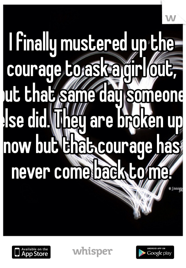I finally mustered up the courage to ask a girl out, but that same day someone else did. They are broken up now but that courage has never come back to me.