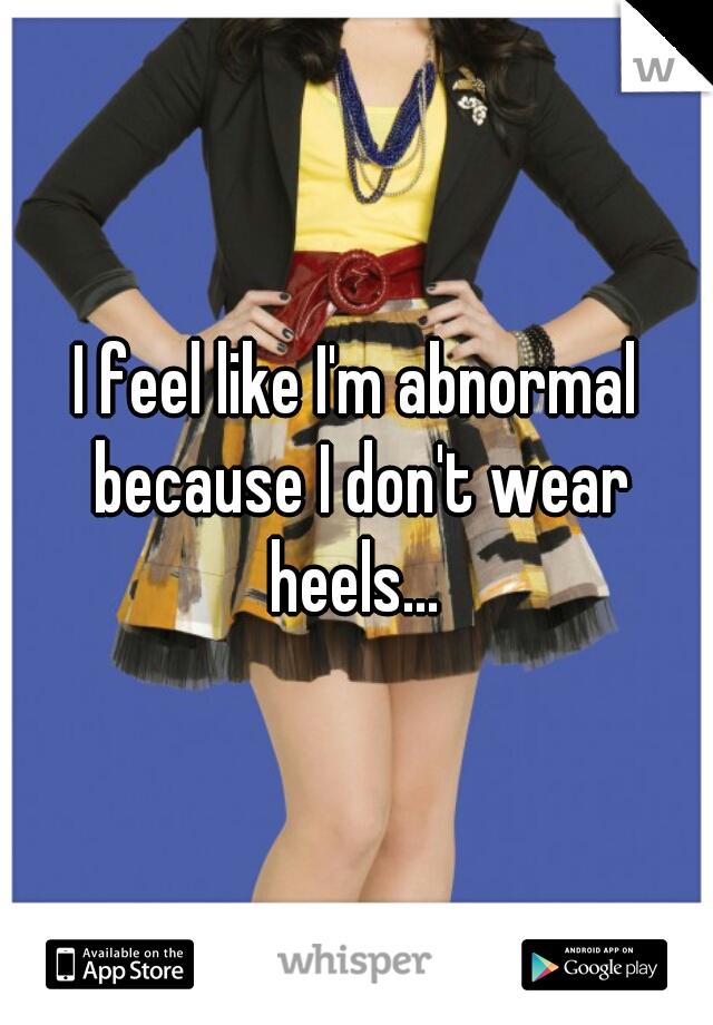 I feel like I'm abnormal because I don't wear heels...