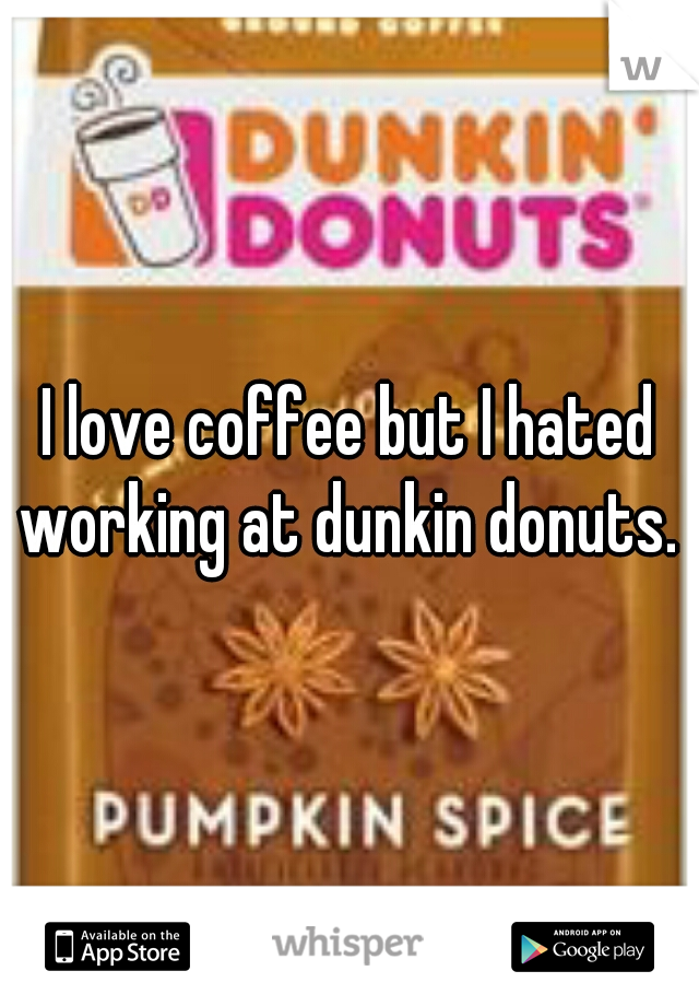 I love coffee but I hated working at dunkin donuts.