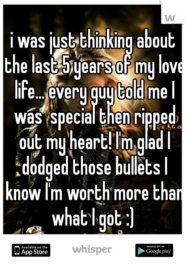 i was just thinking about the last 5 years of my love life... every guy told me I was  special then ripped out my heart! I'm glad I dodged those bullets I know I'm worth more than what I got :)