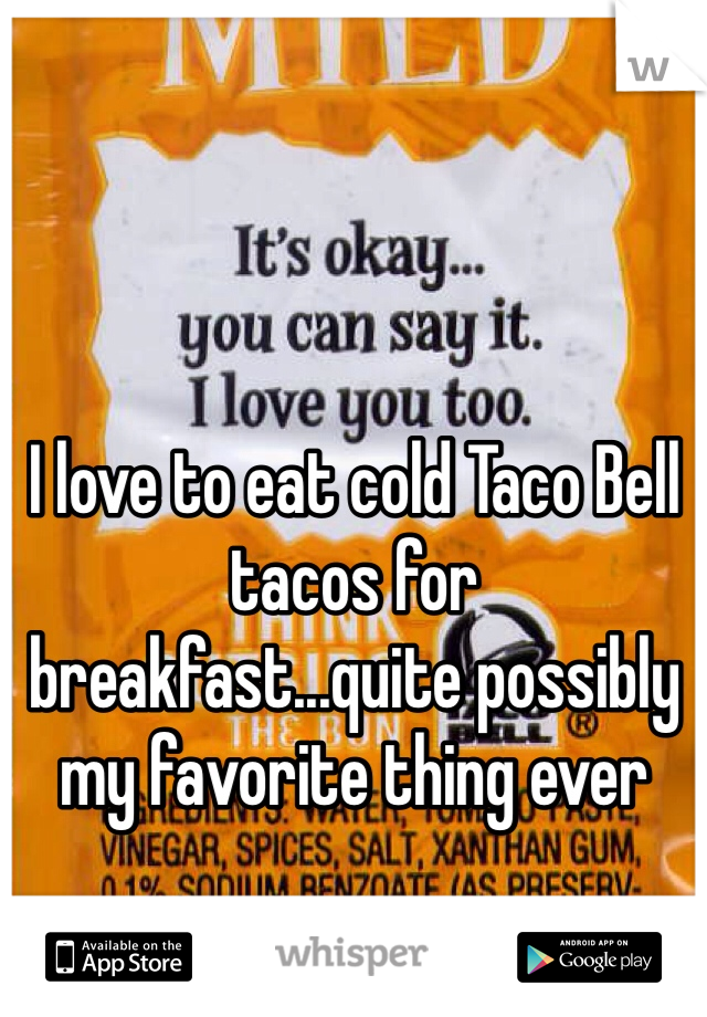 I love to eat cold Taco Bell tacos for breakfast...quite possibly my favorite thing ever