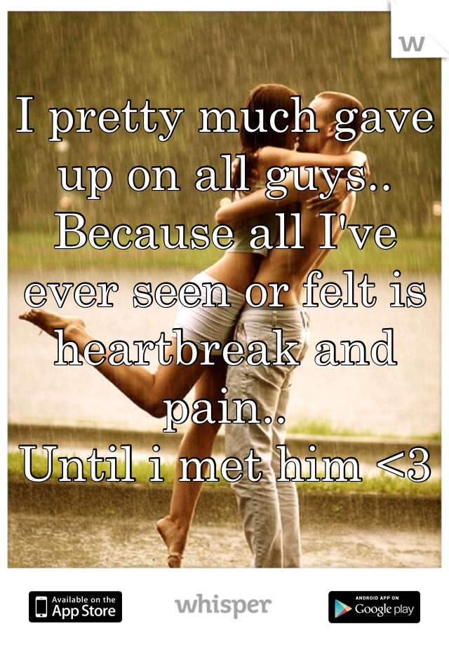 I pretty much gave up on all guys.. Because all I've ever seen or felt is heartbreak and pain..  Until i met him <3
