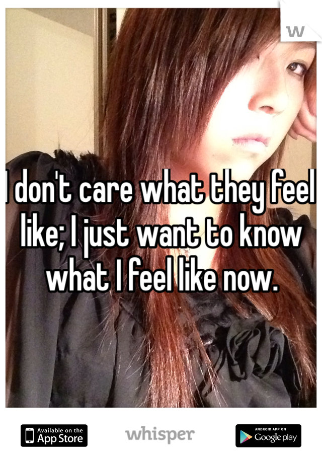 I don't care what they feel like; I just want to know what I feel like now.