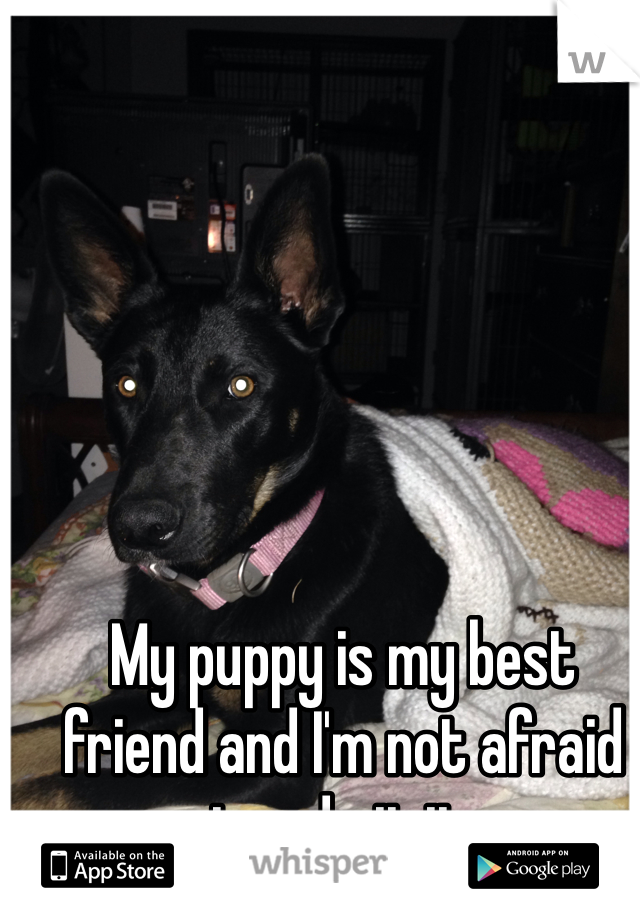 My puppy is my best friend and I'm not afraid to admit it.