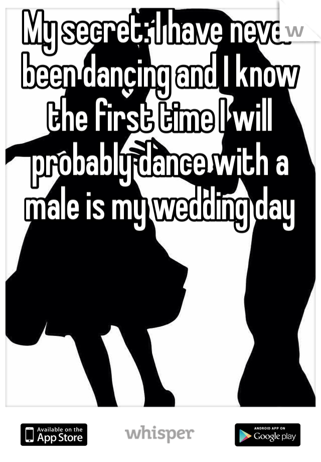 My secret: I have never been dancing and I know the first time I will probably dance with a male is my wedding day
