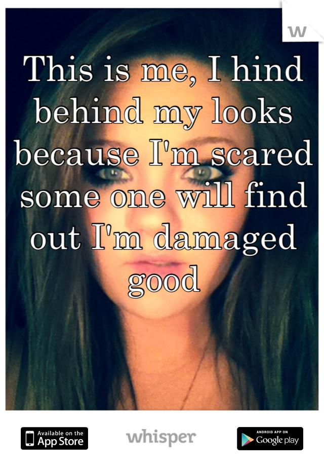 This is me, I hind behind my looks because I'm scared some one will find out I'm damaged good
