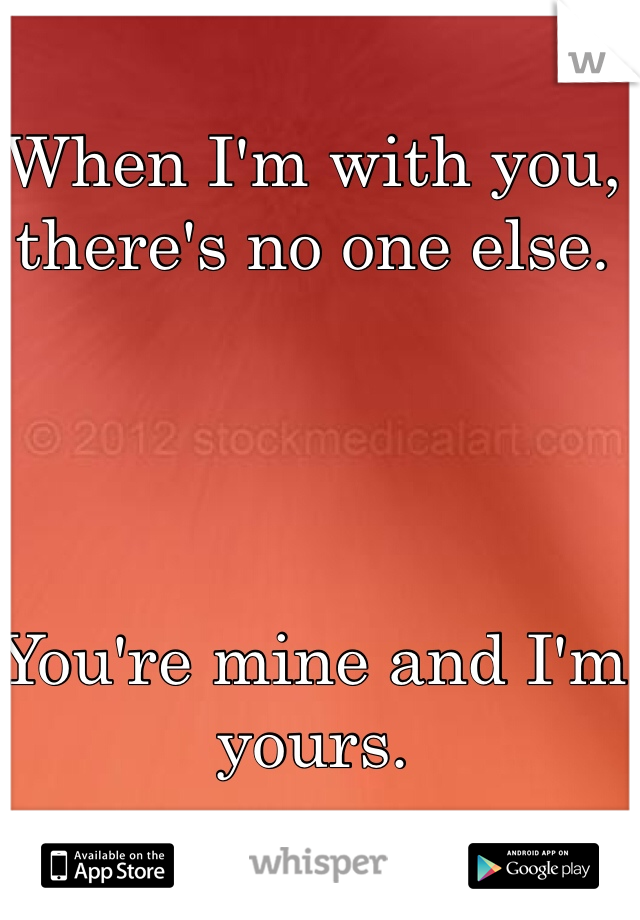 When I'm with you, there's no one else.      You're mine and I'm yours.