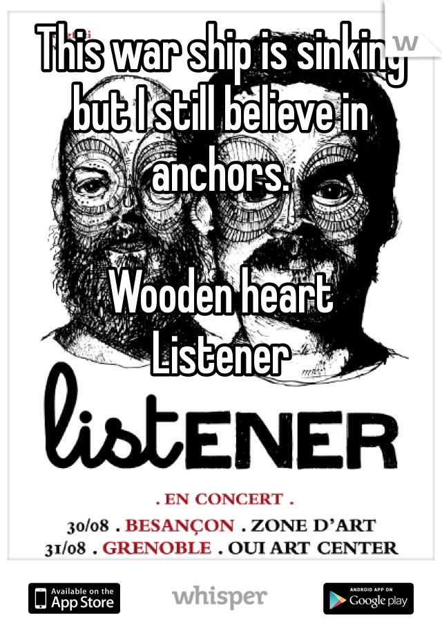 This war ship is sinking but I still believe in anchors.   Wooden heart  Listener