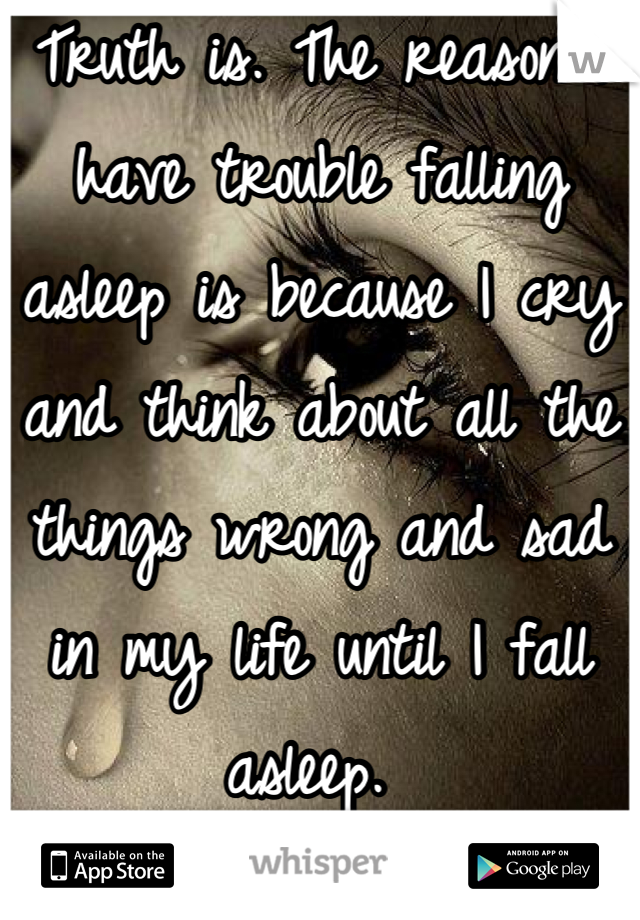 Truth is. The reason I have trouble falling asleep is because I cry and think about all the things wrong and sad in my life until I fall asleep.