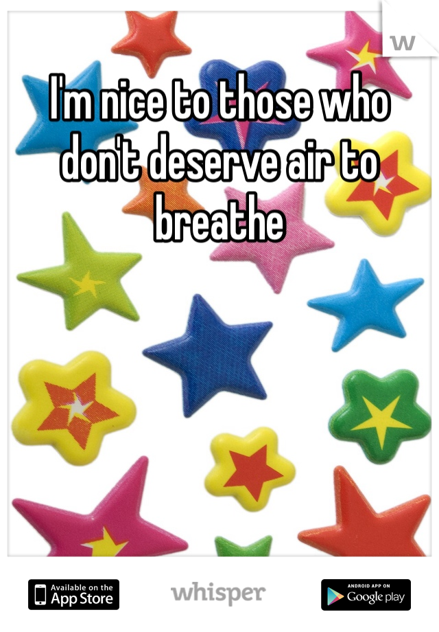 I'm nice to those who don't deserve air to breathe