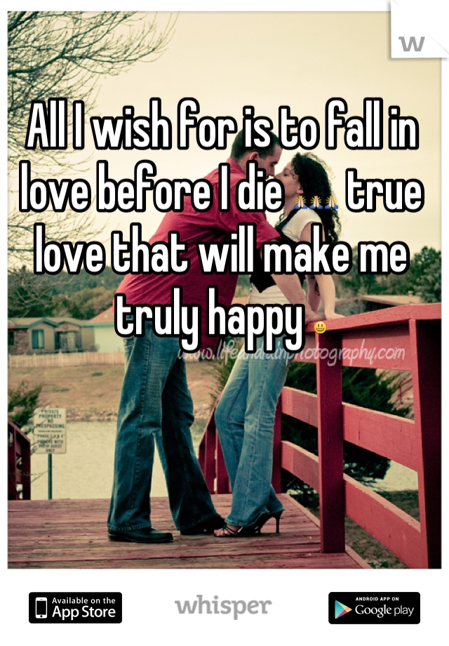 All I wish for is to fall in love before I die 🙏🙏🙏 true love that will make me truly happy 😃