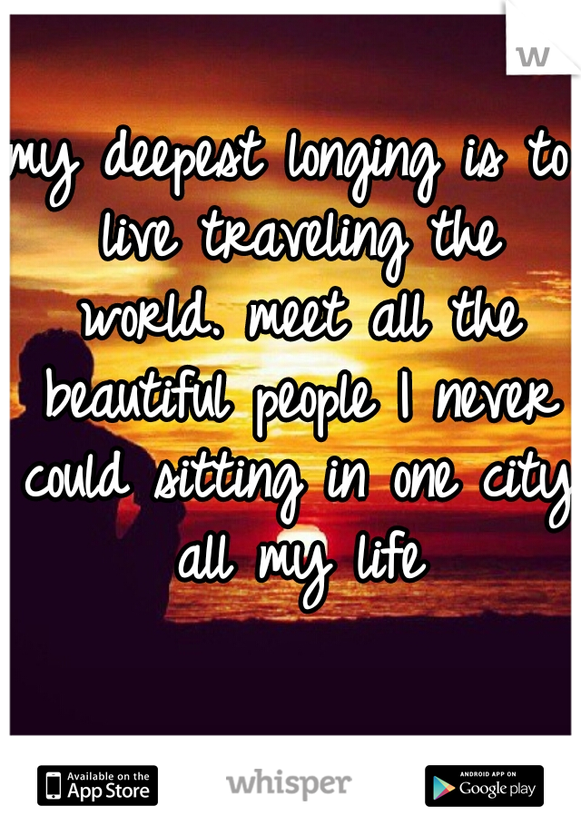 my deepest longing is to live traveling the world. meet all the beautiful people I never could sitting in one city all my life