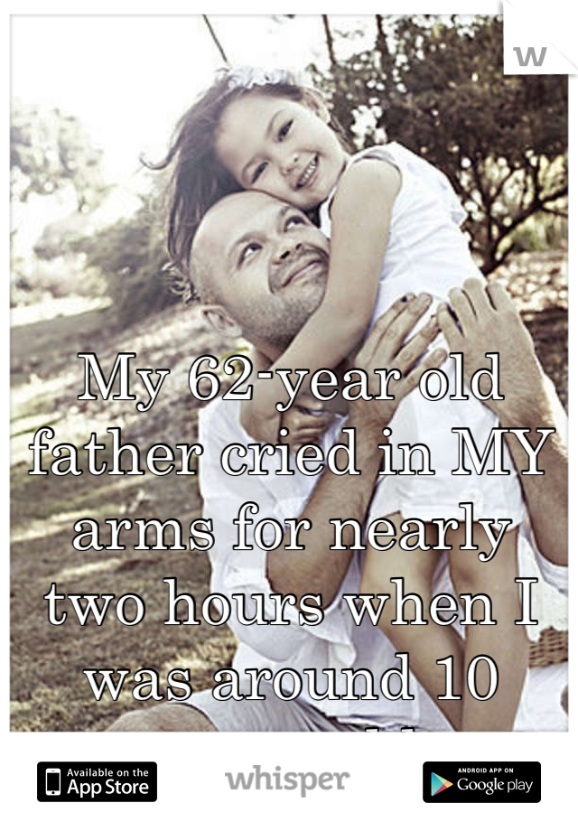 My 62-year old father cried in MY arms for nearly two hours when I was around 10 years old