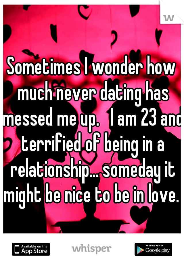 Sometimes I wonder how much never dating has messed me up.   I am 23 and terrified of being in a relationship... someday it might be nice to be in love.