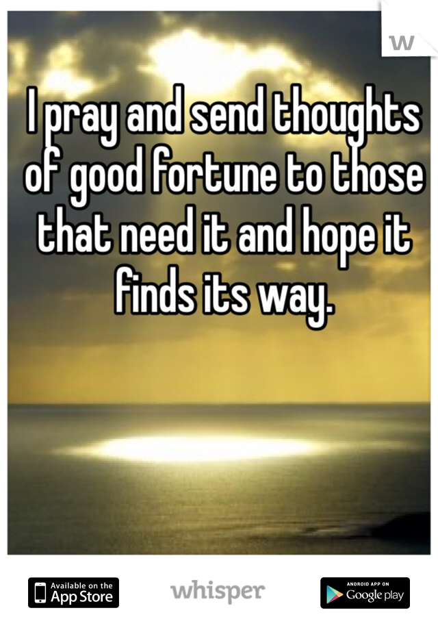 I pray and send thoughts of good fortune to those that need it and hope it finds its way.