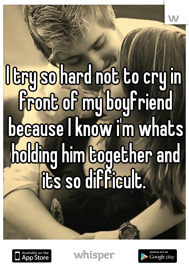 I try so hard not to cry in front of my boyfriend because I know i'm whats holding him together and its so difficult.