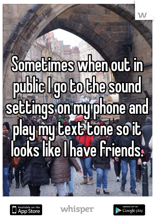 Sometimes when out in public I go to the sound settings on my phone and play my text tone so it looks like I have friends.