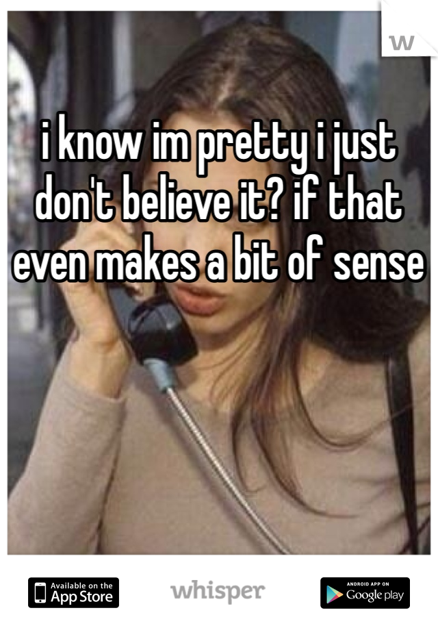 i know im pretty i just don't believe it? if that even makes a bit of sense