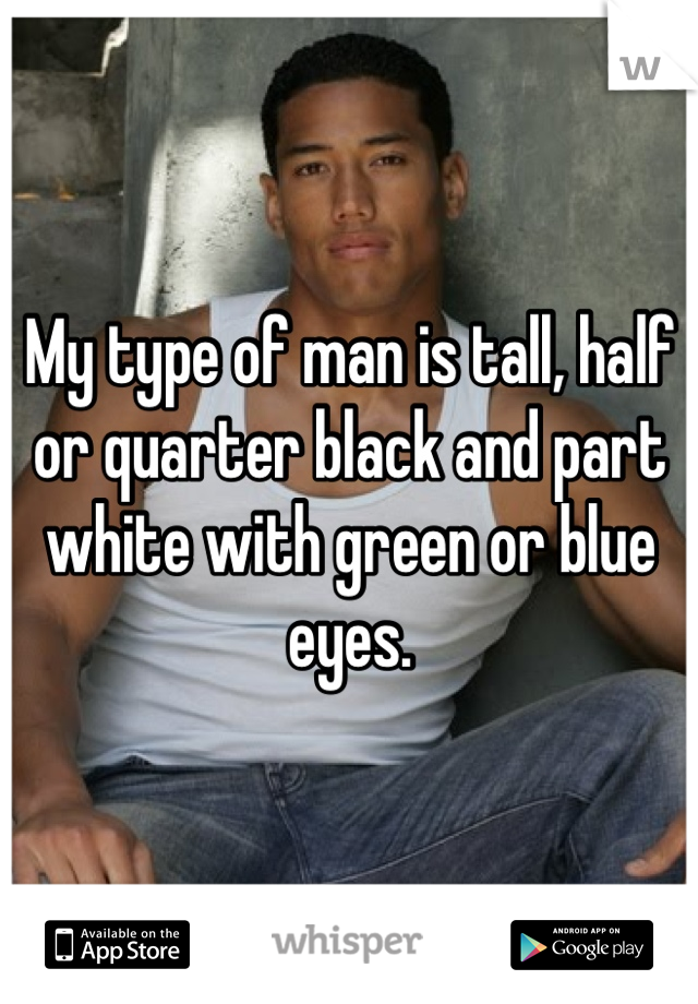 My type of man is tall, half or quarter black and part white with green or blue eyes.
