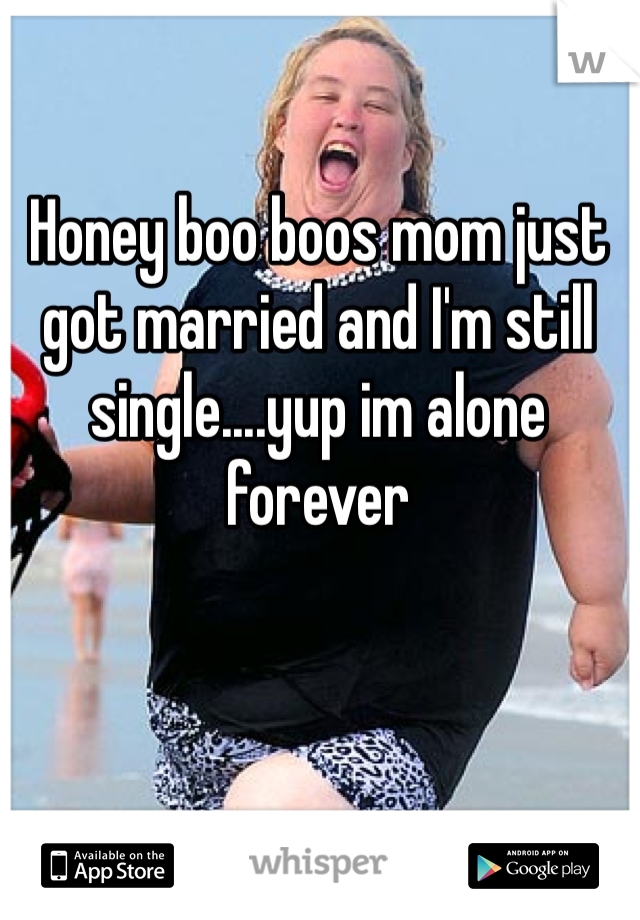 Honey boo boos mom just got married and I'm still single....yup im alone forever