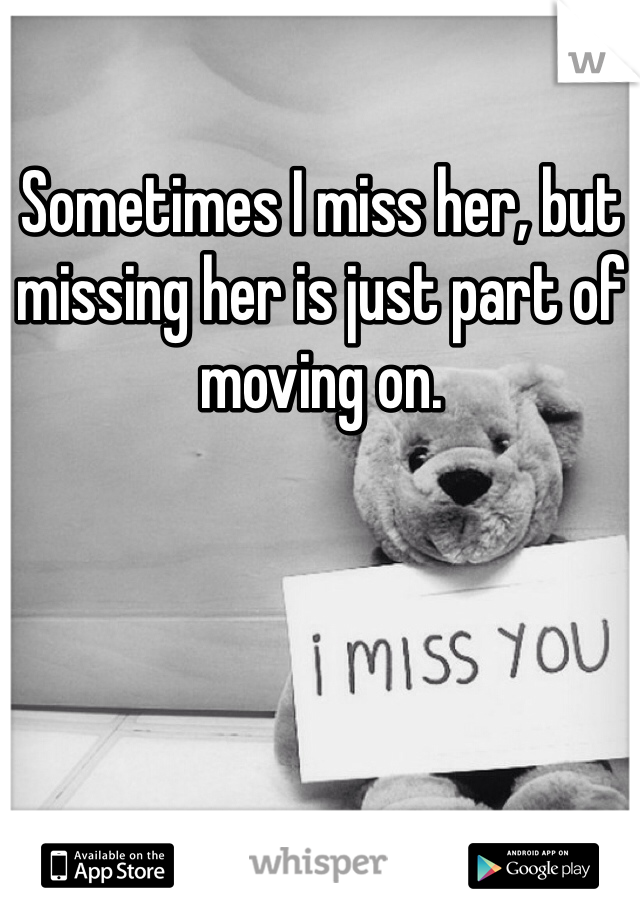 Sometimes I miss her, but missing her is just part of moving on.