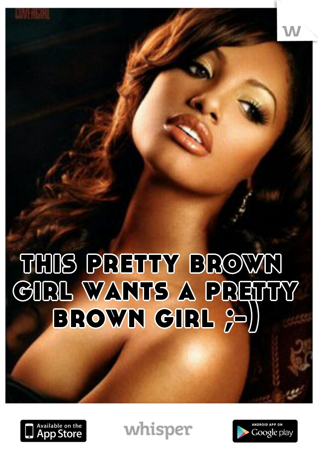 this pretty brown girl wants a pretty brown girl ;-)