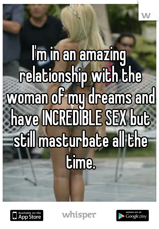 I'm in an amazing relationship with the woman of my dreams and have INCREDIBLE SEX but still masturbate all the time.
