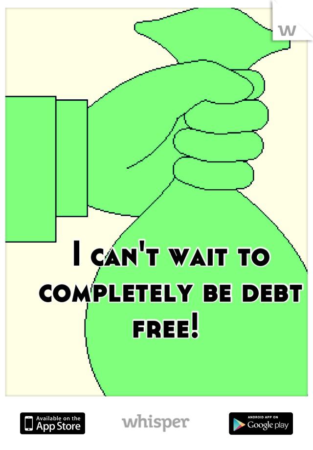 I can't wait to completely be debt free!