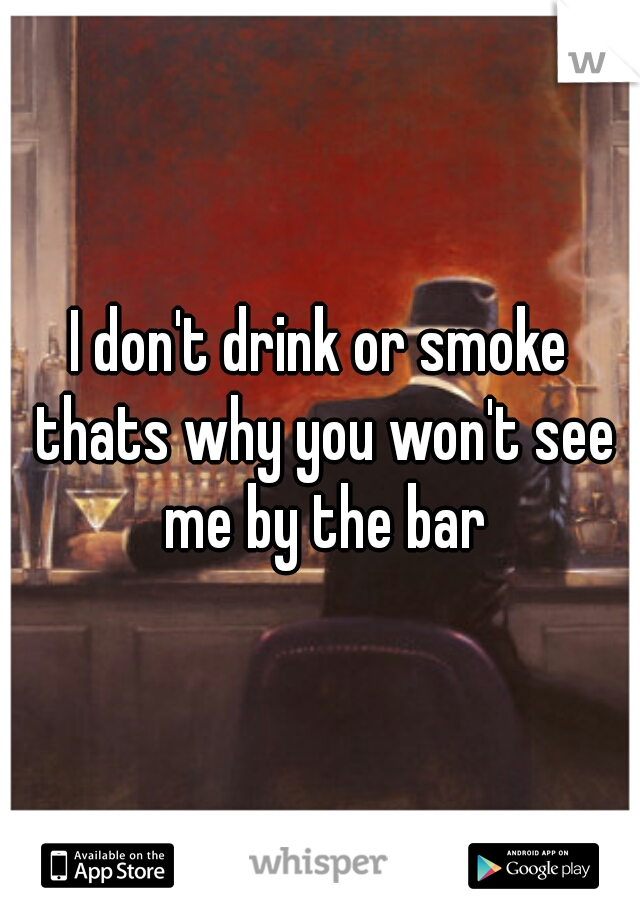 I don't drink or smoke thats why you won't see me by the bar