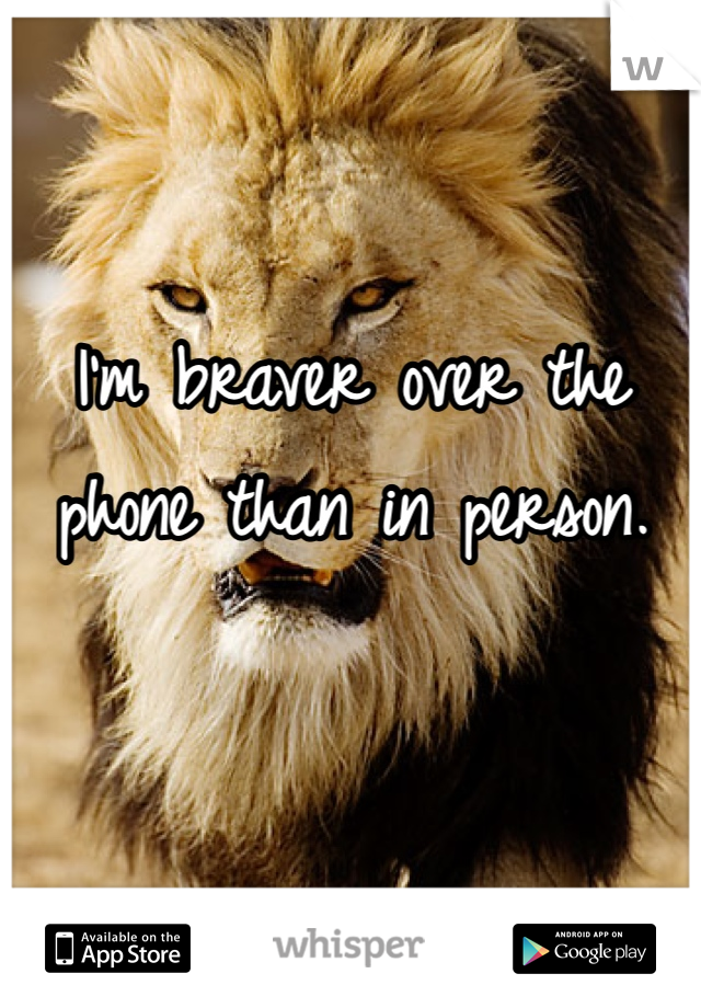 I'm braver over the phone than in person.